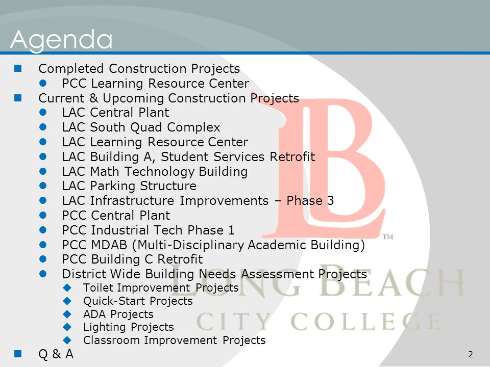 Agenda Completed Construction Projects PCC Learning Resource Center Current & Upcoming Construction Projects LAC Central Plant LAC South Quad Complex LAC Learning Resource Center LAC Building A, Student Services Retrofit LAC Math Technology Building LAC Parking Structure LAC Infrastructure Improvements – Phase 3 PCC Central Plant PCC Industrial Tech Phase 1 PCC MDAB (Multi-Disciplinary Academic Building) PCC Building C Retrofit District Wide Building Needs Assessment Projects  Toilet Improvement Projects  Quick-Start Projects  ADA Projects  Lighting Projects  Classroom Improvement Projects Q & A 2