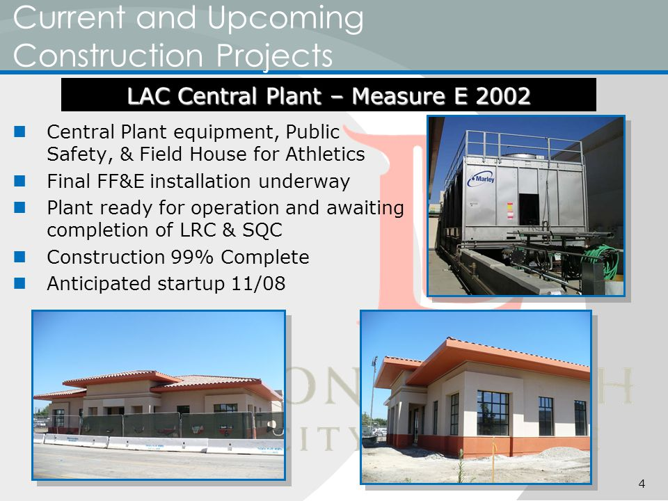 Current and Upcoming Construction Projects Central Plant equipment, Public Safety, & Field House for Athletics Final FF&E installation underway Plant ready for operation and awaiting completion of LRC & SQC Construction 99% Complete Anticipated startup 11/08 LAC Central Plant – Measure E 2002 4