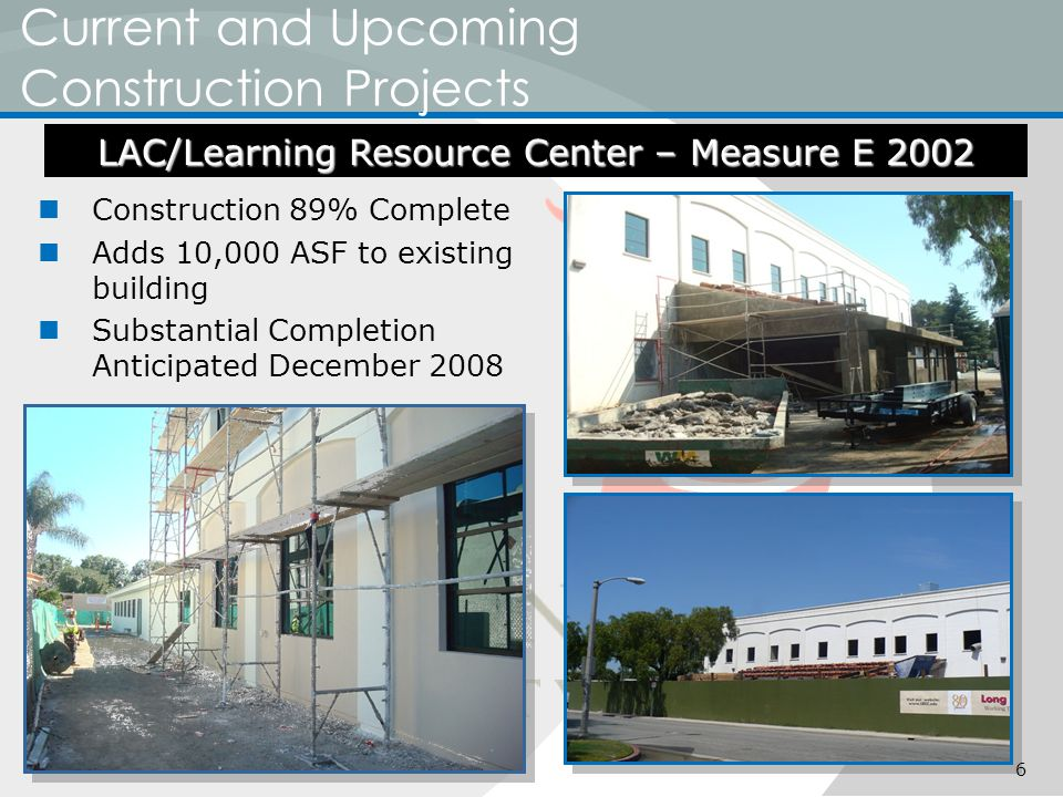 Current and Upcoming Construction Projects Construction 89% Complete Adds 10,000 ASF to existing building Substantial Completion Anticipated December 2008 LAC/Learning Resource Center – Measure E 2002 6