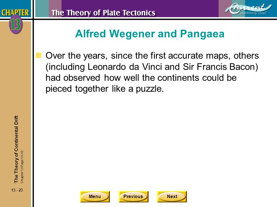 MenuPreviousNext 13 - 23 Alfred Wegener and Pangaea nOver the years, since the first accurate maps, others (including Leonardo da Vinci and Sir Franci