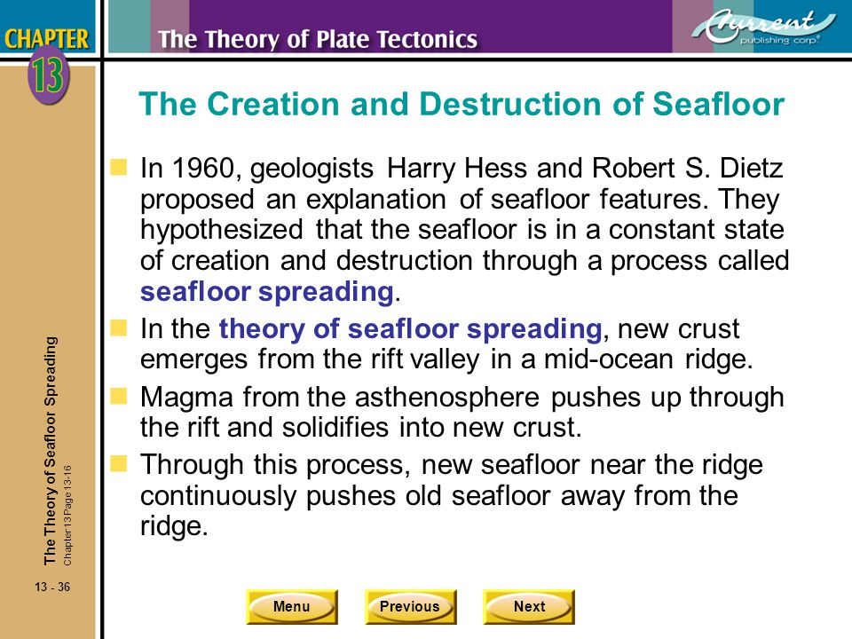 MenuPreviousNext 13 - 36 The Creation and Destruction of Seafloor nIn 1960, geologists Harry Hess and Robert S. Dietz proposed an explanation of seafl