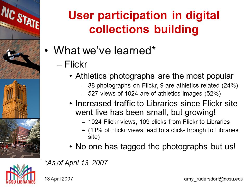 13 April 2007amy_rudersdorf@ncsu.edu User participation in digital collections building What we've learned* –Flickr Athletics photographs are the most popular –38 photographs on Flickr, 9 are athletics related (24%) –527 views of 1024 are of athletics images (52%) Increased traffic to Libraries since Flickr site went live has been small, but growing.