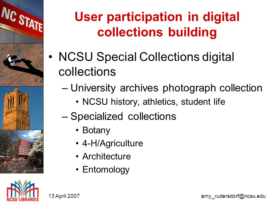 13 April 2007amy_rudersdorf@ncsu.edu User participation in digital collections building NCSU Special Collections digital collections –University archives photograph collection NCSU history, athletics, student life –Specialized collections Botany 4-H/Agriculture Architecture Entomology