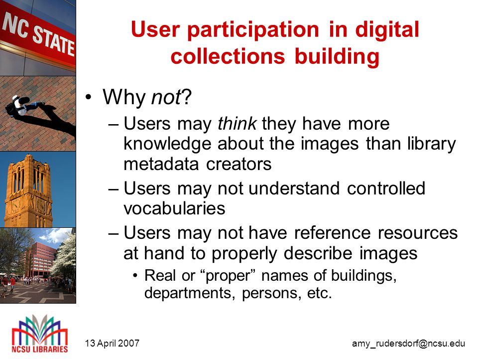 13 April 2007amy_rudersdorf@ncsu.edu User participation in digital collections building User involvement –University Archives image ID blog Email contact: 1-2 per month Generally, responses come from current or emeritus faculty or staff and alumni Requires one-on-one interaction Requires some research to confirm information No social tagging.