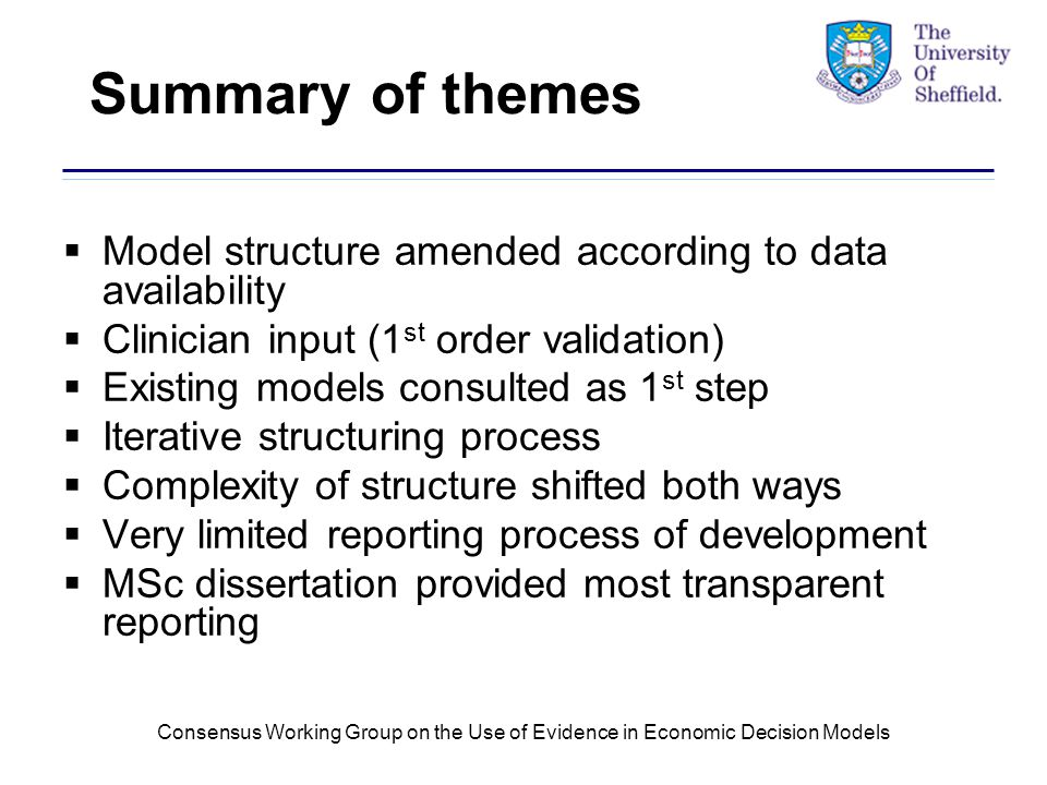 Consensus Working Group on the Use of Evidence in Economic Decision Models Summary of themes  Model structure amended according to data availability  Clinician input (1 st order validation)  Existing models consulted as 1 st step  Iterative structuring process  Complexity of structure shifted both ways  Very limited reporting process of development  MSc dissertation provided most transparent reporting