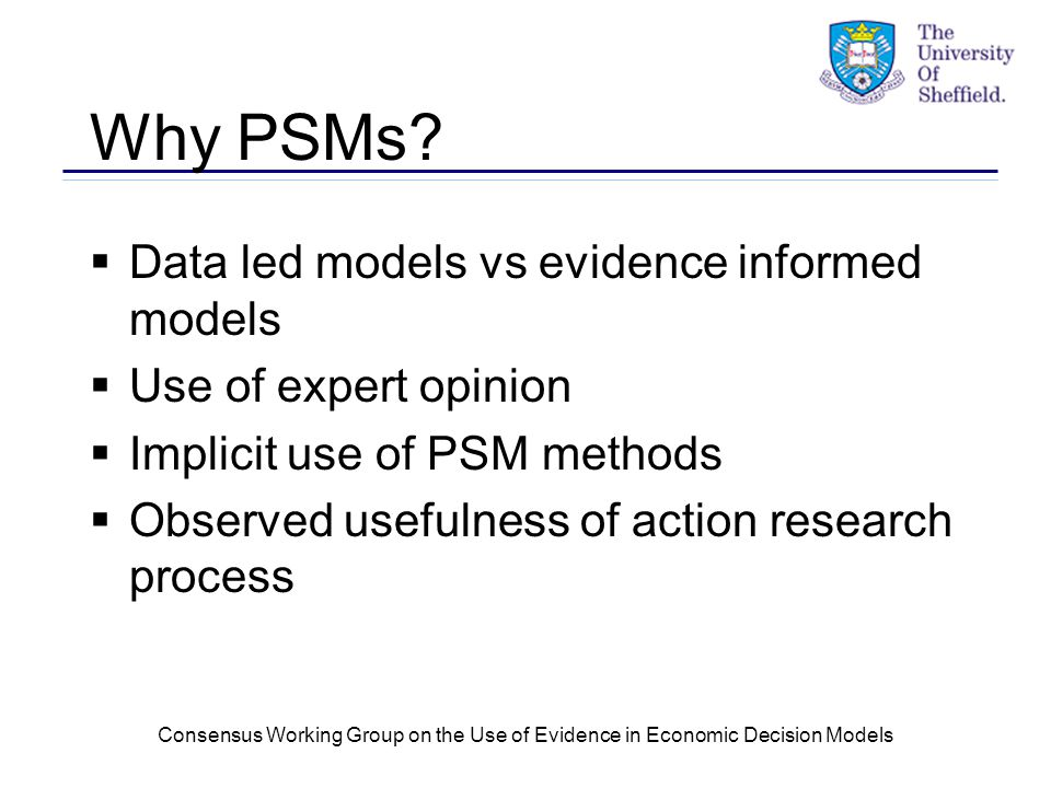 Consensus Working Group on the Use of Evidence in Economic Decision Models Why PSMs.