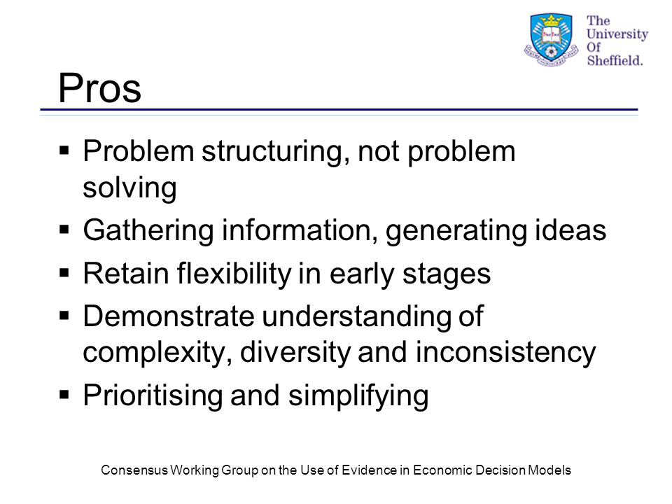 Consensus Working Group on the Use of Evidence in Economic Decision Models Pros  Problem structuring, not problem solving  Gathering information, generating ideas  Retain flexibility in early stages  Demonstrate understanding of complexity, diversity and inconsistency  Prioritising and simplifying