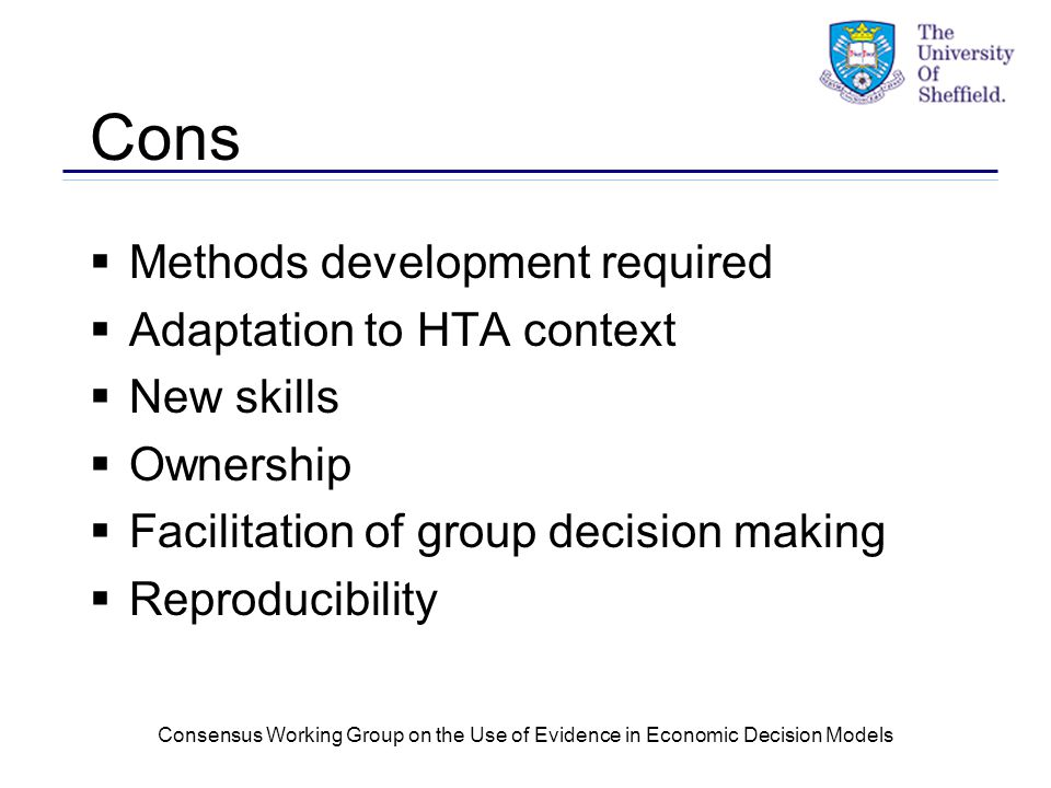 Consensus Working Group on the Use of Evidence in Economic Decision Models Cons  Methods development required  Adaptation to HTA context  New skills  Ownership  Facilitation of group decision making  Reproducibility