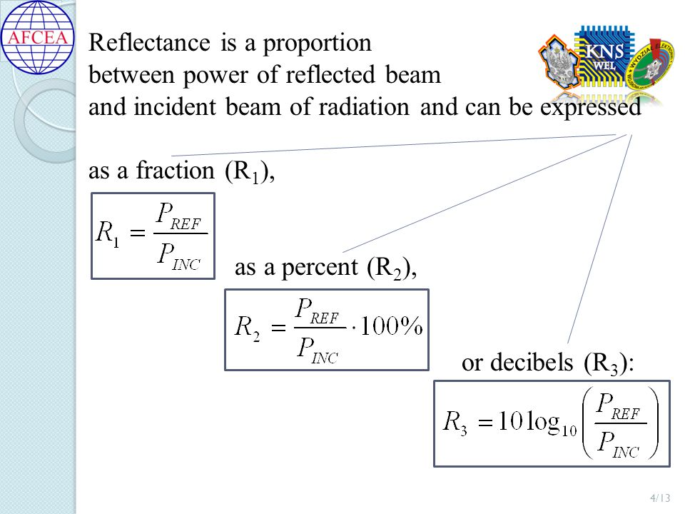 Reflectance is a proportion between power of reflected beam and incident beam of radiation and can be expressed as a fraction (R 1 ), as a percent (R 2 ), or decibels (R 3 ): 4/13