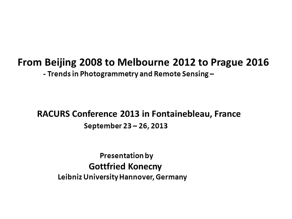 From Beijing 2008 to Melbourne 2012 to Prague 2016 - Trends in Photogrammetry and Remote Sensing – RACURS Conference 2013 in Fontainebleau, France September 23 – 26, 2013 Presentation by Gottfried Konecny Leibniz University Hannover, Germany