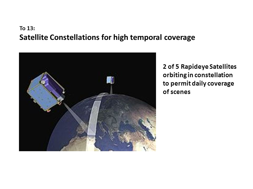 To 13: Satellite Constellations for high temporal coverage 2 of 5 Rapideye Satellites orbiting in constellation to permit daily coverage of scenes