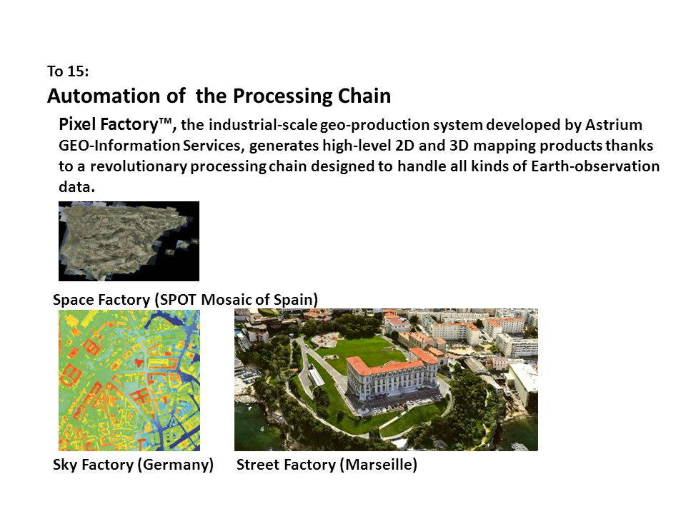 To 15: Automation of the Processing Chain Pixel Factory™, the industrial-scale geo-production system developed by Astrium GEO-Information Services, generates high-level 2D and 3D mapping products thanks to a revolutionary processing chain designed to handle all kinds of Earth-observation data.