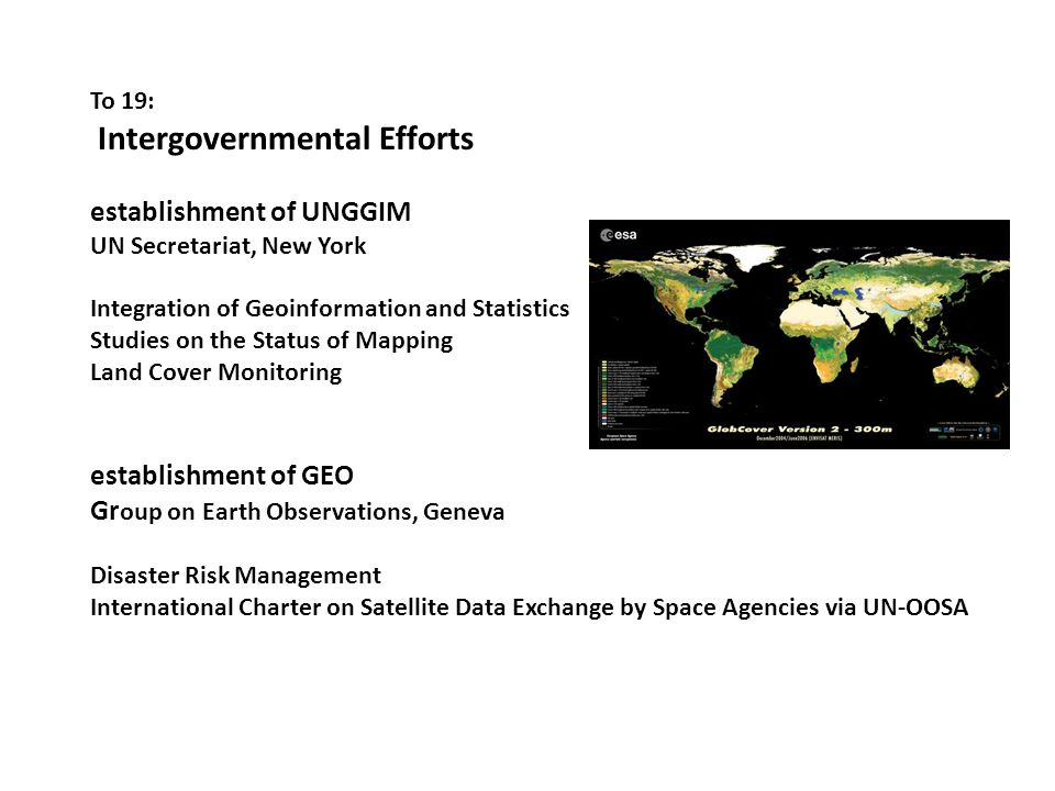 To 19: Intergovernmental Efforts establishment of UNGGIM UN Secretariat, New York Integration of Geoinformation and Statistics Studies on the Status of Mapping Land Cover Monitoring establishment of GEO Gr oup on Earth Observations, Geneva Disaster Risk Management International Charter on Satellite Data Exchange by Space Agencies via UN-OOSA