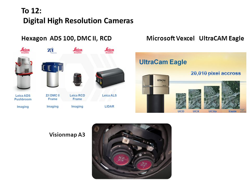To 12: Digital High Resolution Cameras Hexagon ADS 100, DMC II, RCDMicrosoft Vexcel UltraCAM Eagle Visionmap A3