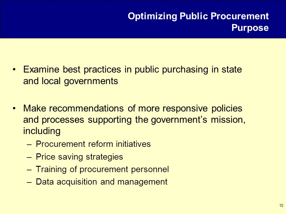10 Optimizing Public Procurement Purpose Examine best practices in public purchasing in state and local governments Make recommendations of more respo