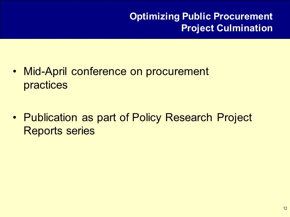 12 Optimizing Public Procurement Project Culmination Mid-April conference on procurement practices Publication as part of Policy Research Project Repo
