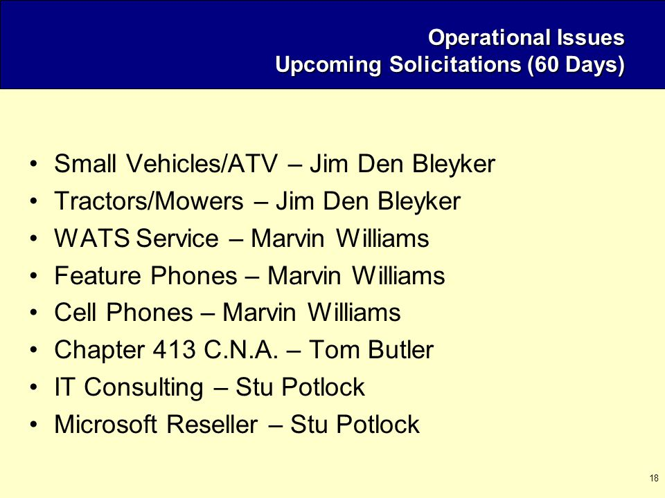 18 Operational Issues Upcoming Solicitations (60 Days) Small Vehicles/ATV – Jim Den Bleyker Tractors/Mowers – Jim Den Bleyker WATS Service – Marvin Wi