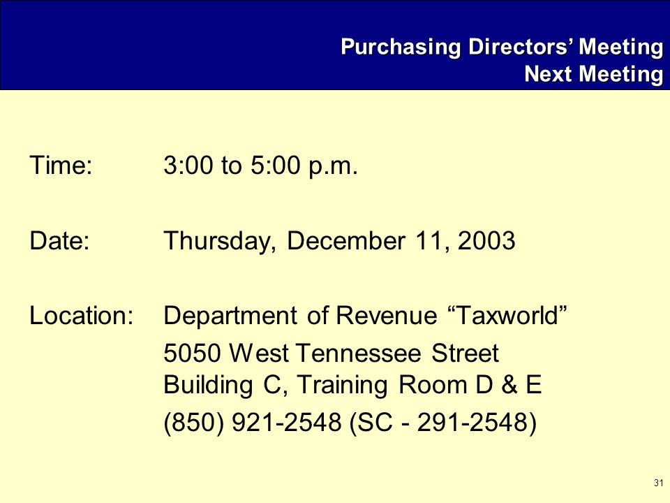"31 Purchasing Directors' Meeting Next Meeting Time:3:00 to 5:00 p.m. Date: Thursday, December 11, 2003 Location:Department of Revenue ""Taxworld"" 5050"