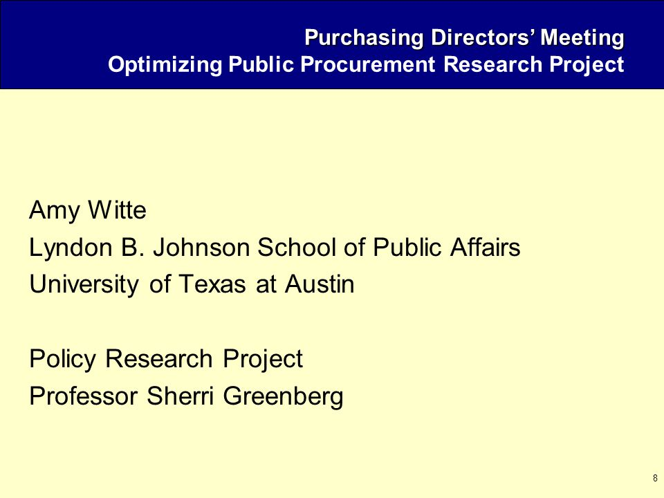 8 Purchasing Directors' Meeting Purchasing Directors' Meeting Optimizing Public Procurement Research Project Amy Witte Lyndon B. Johnson School of Pub