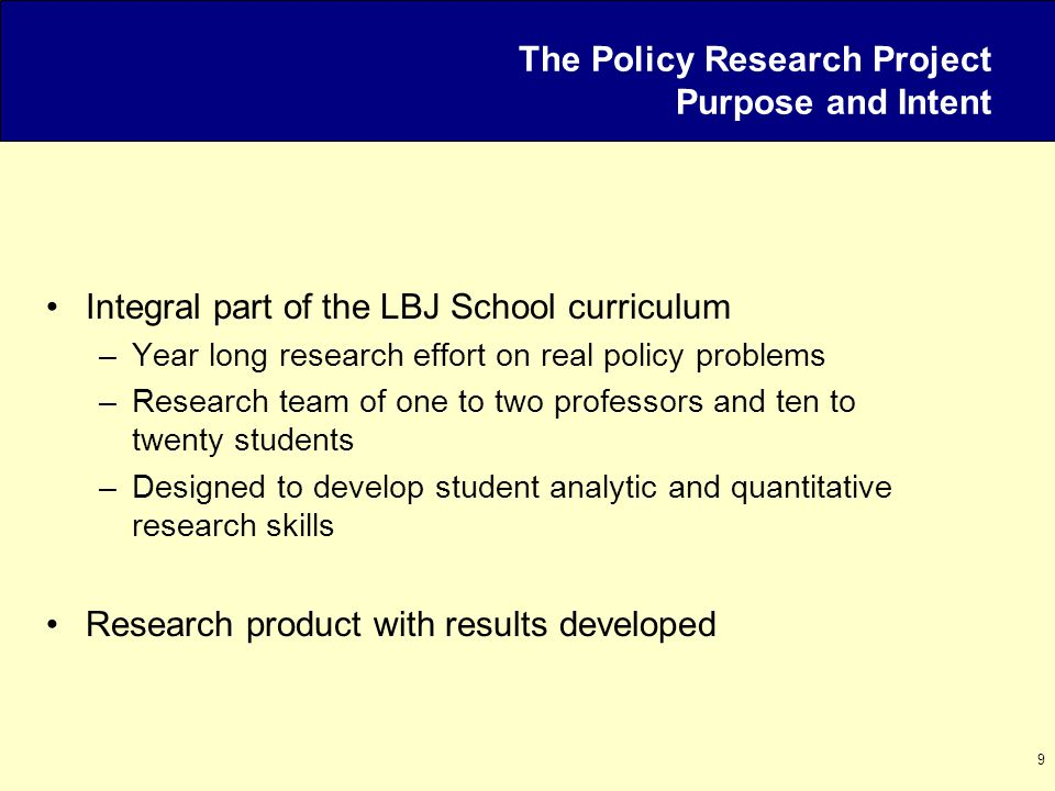 9 The Policy Research Project Purpose and Intent Integral part of the LBJ School curriculum –Year long research effort on real policy problems –Resear