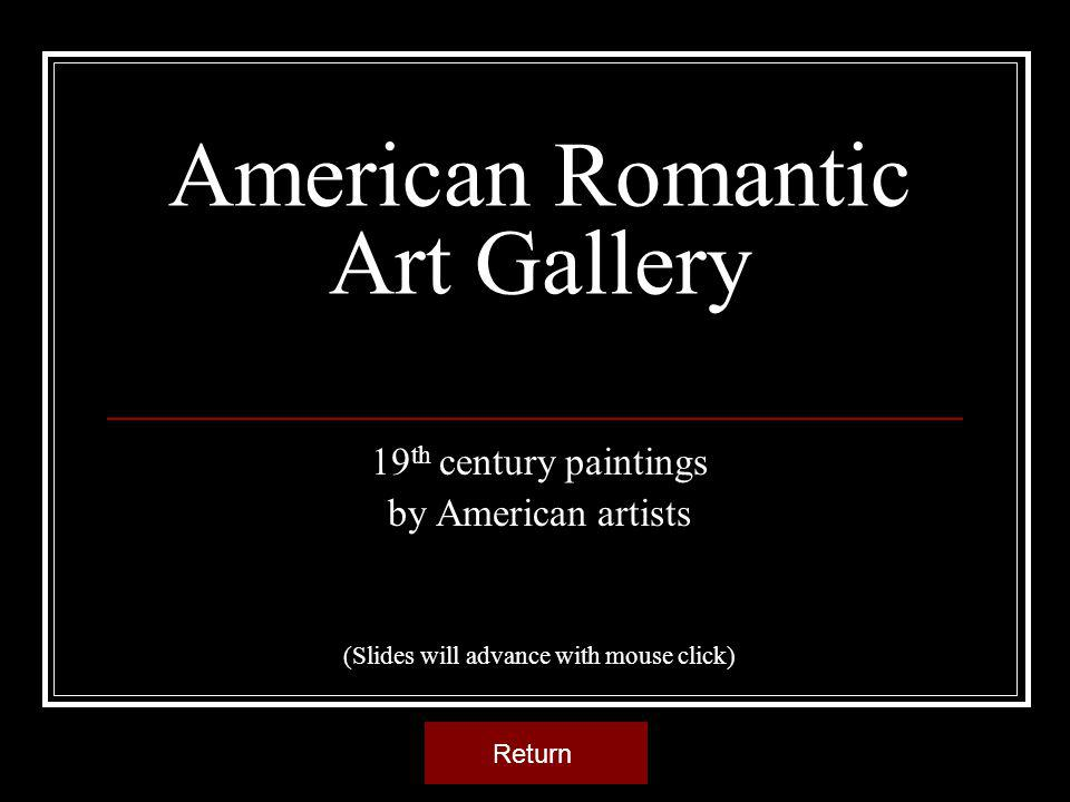American Romantic Art Gallery 19 th century paintings by American artists (Slides will advance with mouse click) Return