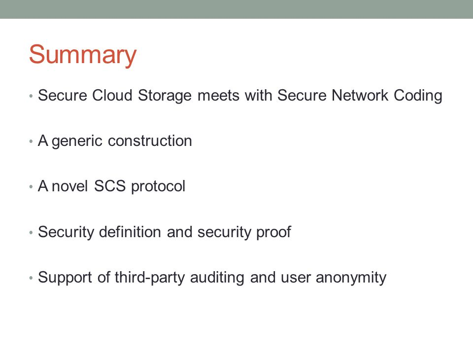 Summary Secure Cloud Storage meets with Secure Network Coding A generic construction A novel SCS protocol Security definition and security proof Support of third-party auditing and user anonymity