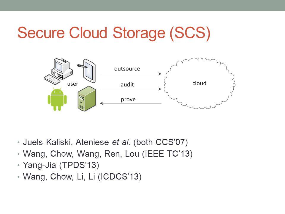 Secure Cloud Storage (SCS) Juels-Kaliski, Ateniese et al. (both CCS'07) Wang, Chow, Wang, Ren, Lou (IEEE TC'13) Yang-Jia (TPDS'13) Wang, Chow, Li, Li