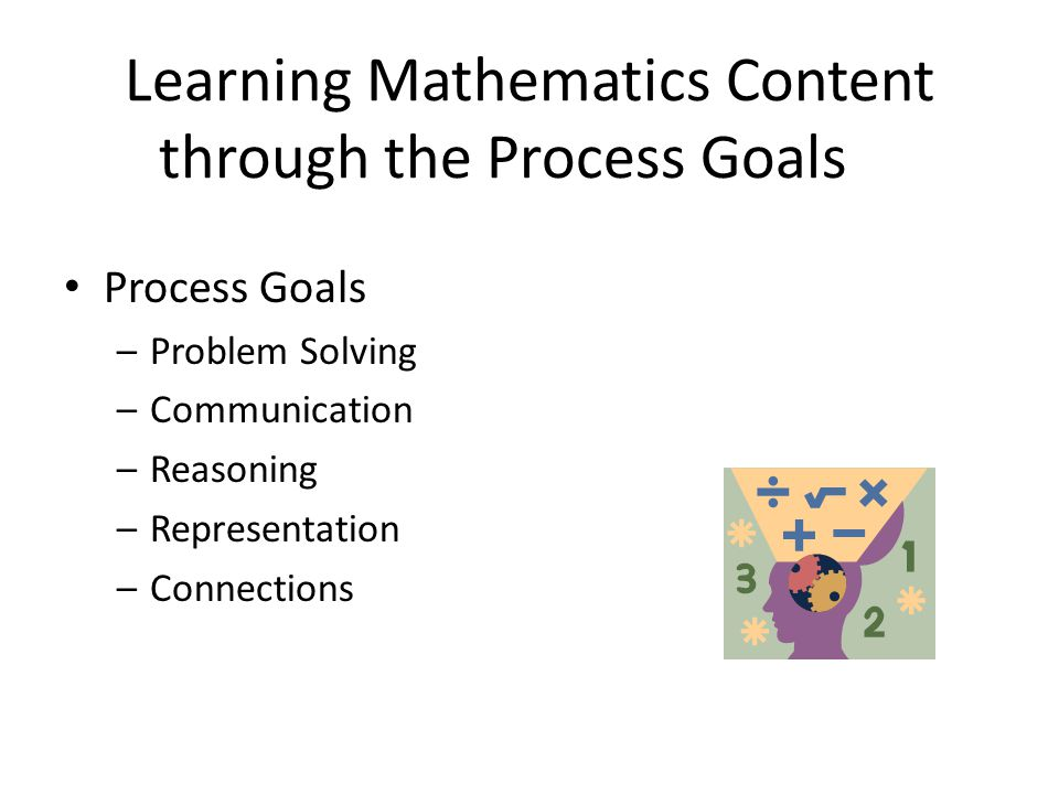 Learning Mathematics Content through the Process Goals Process Goals –Problem Solving –Communication –Reasoning –Representation –Connections