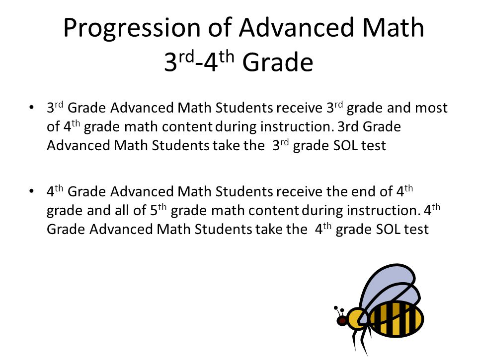 Progression of Advanced Math 3 rd -4 th Grade 3 rd Grade Advanced Math Students receive 3 rd grade and most of 4 th grade math content during instruct