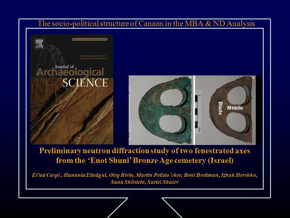 The socio-political structure of Canaan in the MBA & ND Analysis Preliminary neutron diffraction study of two fenestrated axes from the 'Enot Shuni' Bronze Age cemetery (Israel) El'ad Caspi, Hanania Ettedgui, Oleg Rivin, Martin Peilsto¨cker, Beni Breitman, Izhak Hershko, Sana Shilstein, Sariel Shalev