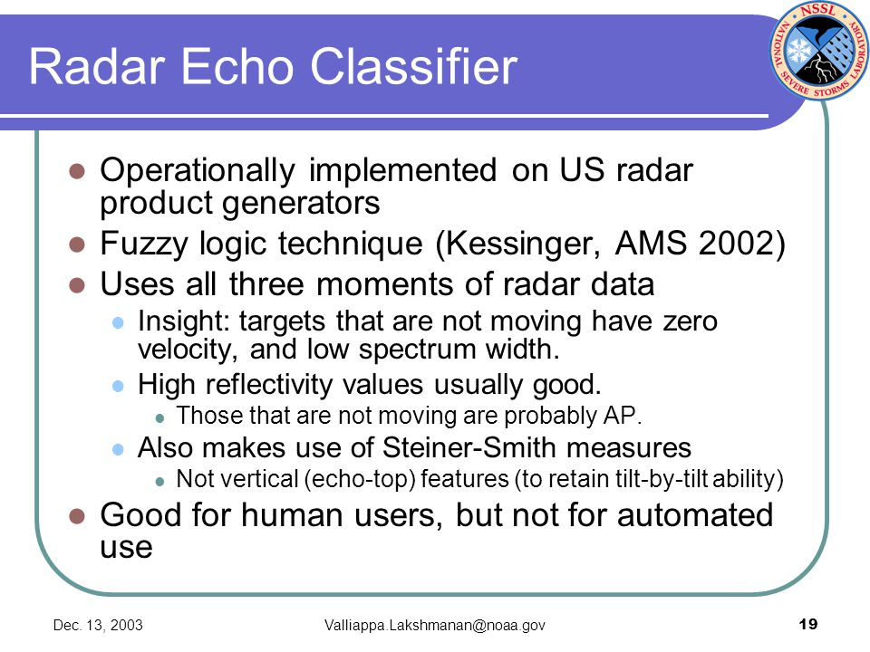 Dec. 13, 2003Valliappa.Lakshmanan@noaa.gov19 Radar Echo Classifier Operationally implemented on US radar product generators Fuzzy logic technique (Kes