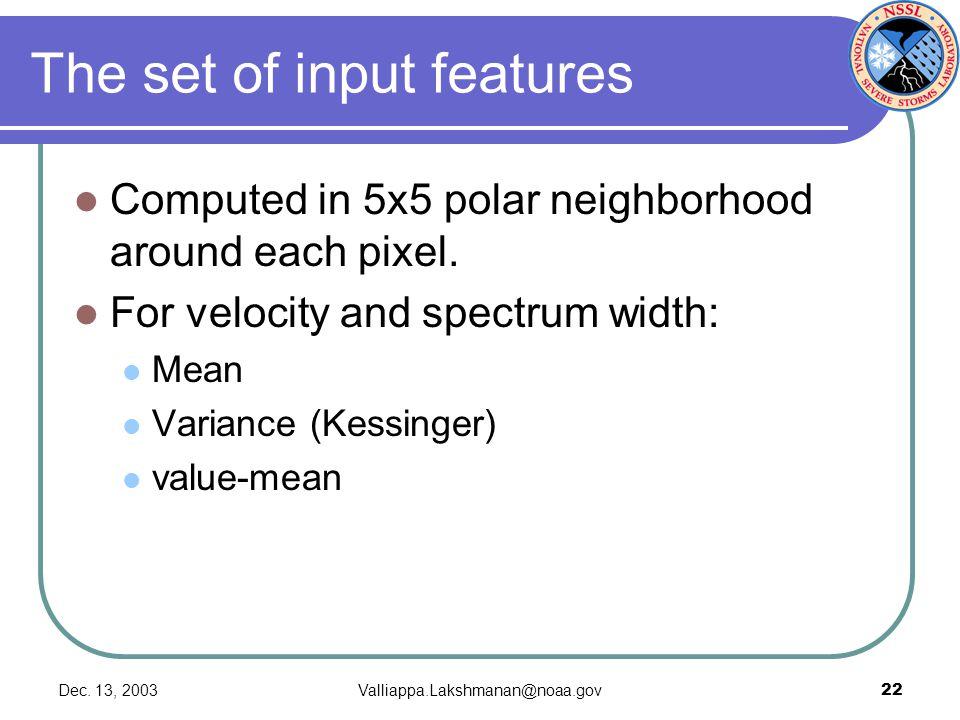 Dec. 13, 2003Valliappa.Lakshmanan@noaa.gov22 The set of input features Computed in 5x5 polar neighborhood around each pixel. For velocity and spectrum