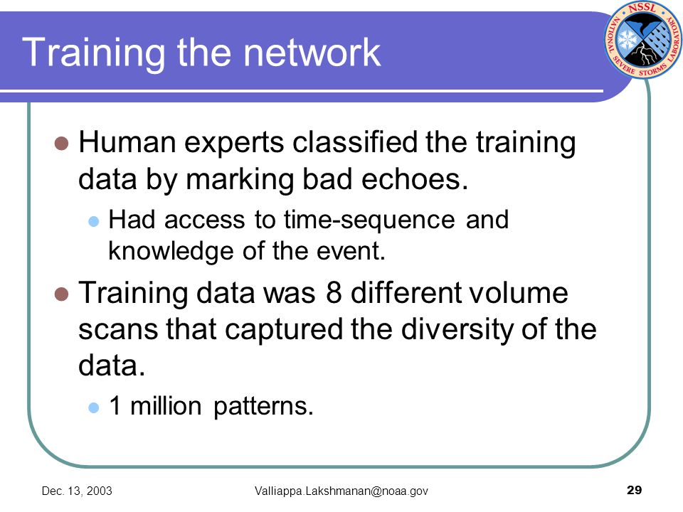 Dec. 13, 2003Valliappa.Lakshmanan@noaa.gov29 Training the network Human experts classified the training data by marking bad echoes. Had access to time