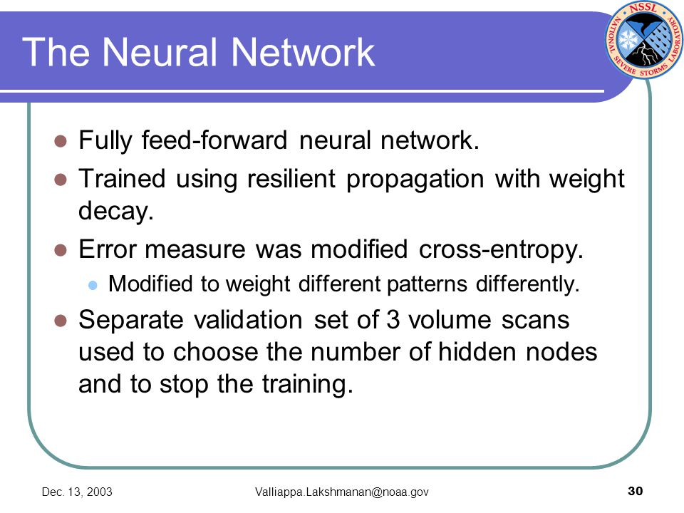 Dec. 13, 2003Valliappa.Lakshmanan@noaa.gov30 The Neural Network Fully feed-forward neural network. Trained using resilient propagation with weight dec