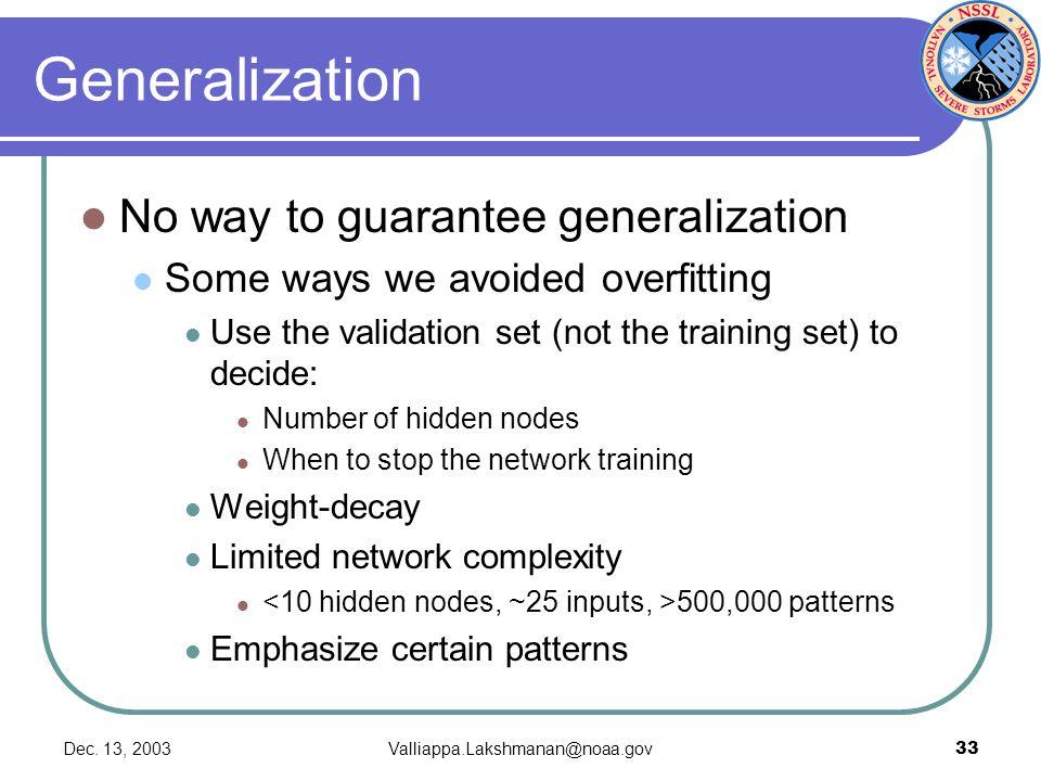Dec. 13, 2003Valliappa.Lakshmanan@noaa.gov33 Generalization No way to guarantee generalization Some ways we avoided overfitting Use the validation set