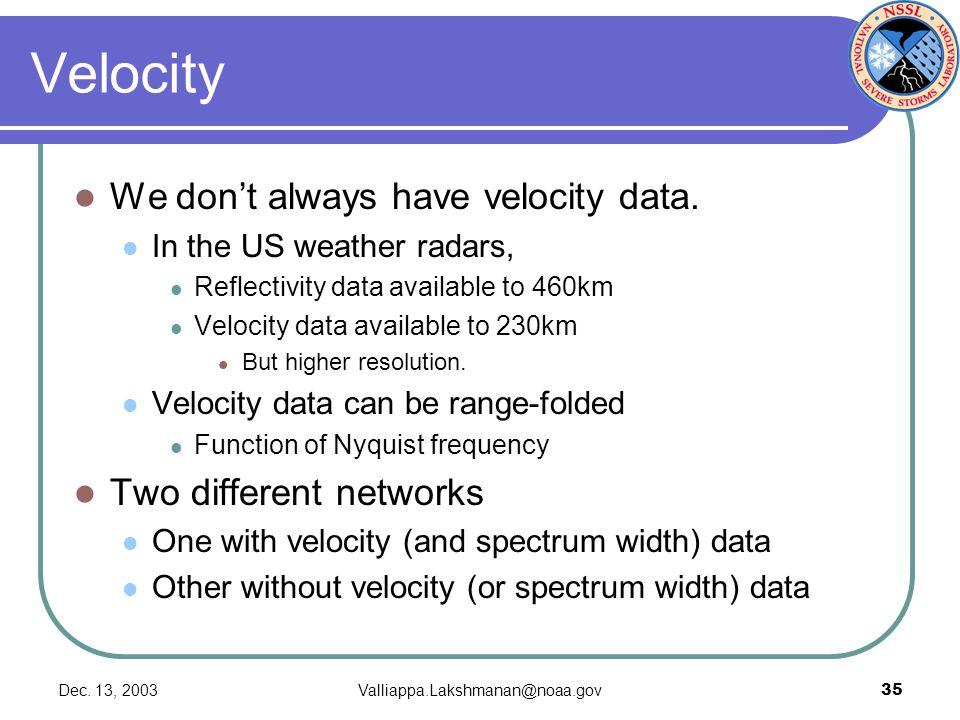 Dec. 13, 2003Valliappa.Lakshmanan@noaa.gov35 Velocity We don't always have velocity data.