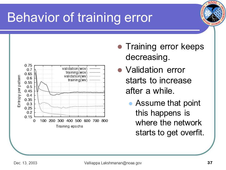 Dec. 13, 2003Valliappa.Lakshmanan@noaa.gov37 Behavior of training error Training error keeps decreasing. Validation error starts to increase after a w