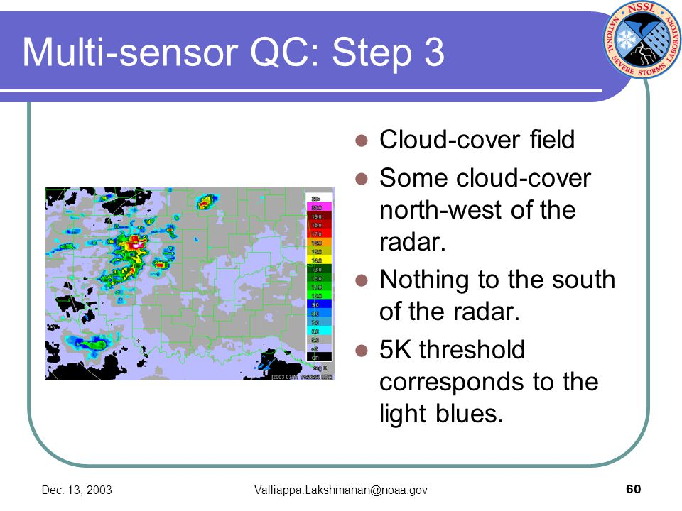 Dec. 13, 2003Valliappa.Lakshmanan@noaa.gov60 Multi-sensor QC: Step 3 Cloud-cover field Some cloud-cover north-west of the radar. Nothing to the south