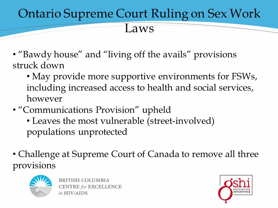 Page 19 Thank you Ontario Supreme Court Ruling on Sex Work Laws Bawdy house and living off the avails provisions struck down May provide more supportive environments for FSWs, including increased access to health and social services, however Communications Provision upheld Leaves the most vulnerable (street-involved) populations unprotected Challenge at Supreme Court of Canada to remove all three provisions