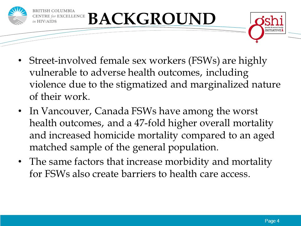 Page 4 BACKGROUND Street-involved female sex workers (FSWs) are highly vulnerable to adverse health outcomes, including violence due to the stigmatized and marginalized nature of their work.