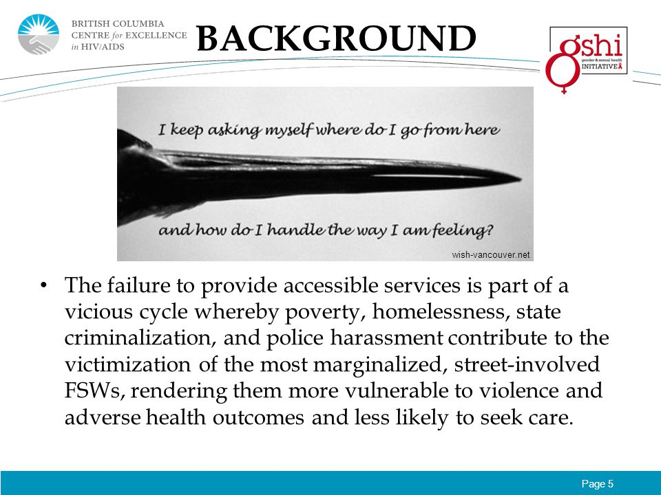 Page 5 BACKGROUND The failure to provide accessible services is part of a vicious cycle whereby poverty, homelessness, state criminalization, and police harassment contribute to the victimization of the most marginalized, street-involved FSWs, rendering them more vulnerable to violence and adverse health outcomes and less likely to seek care.