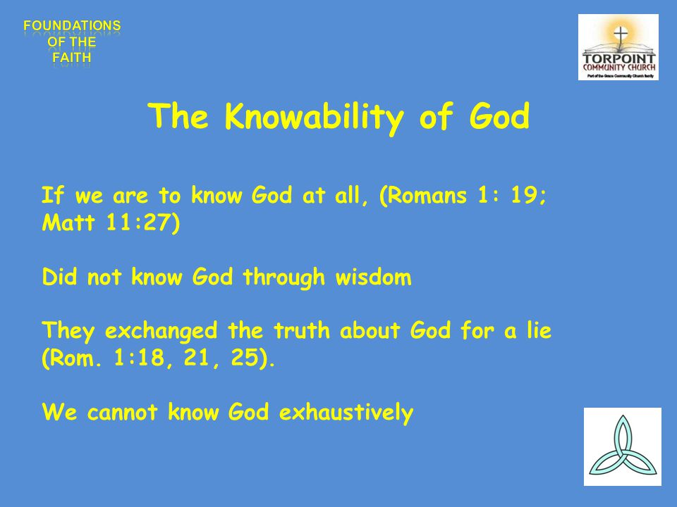 The Knowability of God If we are to know God at all, (Romans 1: 19; Matt 11:27) Did not know God through wisdom They exchanged the truth about God for a lie (Rom.