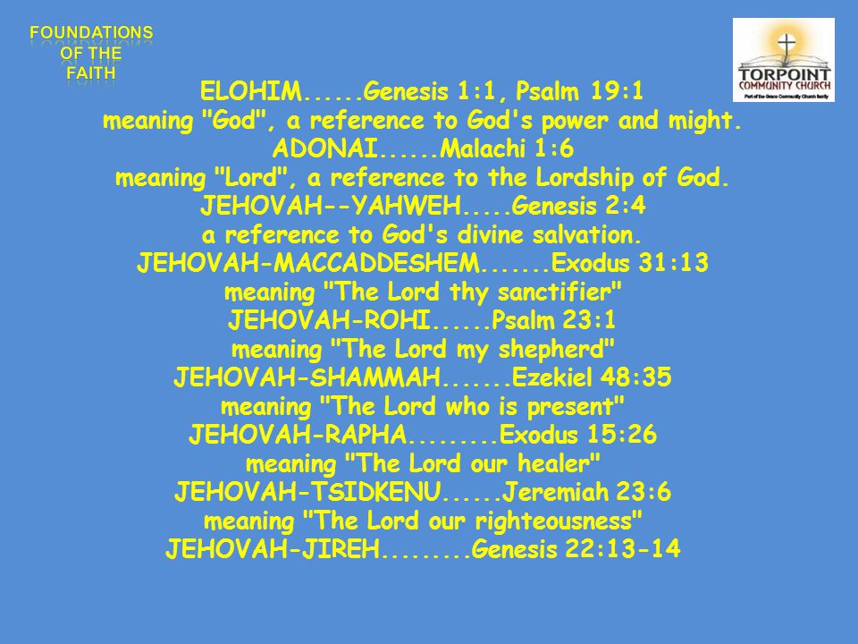 ELOHIM......Genesis 1:1, Psalm 19:1 meaning God , a reference to God s power and might.