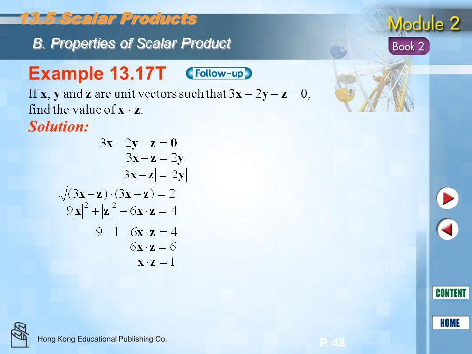P. 48 Example 13.17T Solution: If x, y and z are unit vectors such that 3x – 2y – z = 0, find the value of x  z. 13.5 Scalar Products B. Properties o
