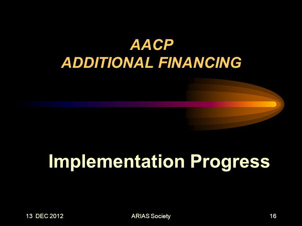 13 DEC 2012 AACP ADDITIONAL FINANCING Implementation Progress 16ARIAS Society