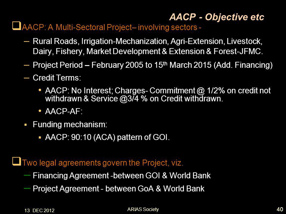 AACP - Objective etc  AACP: A Multi-Sectoral Project– involving sectors - – Rural Roads, Irrigation-Mechanization, Agri-Extension, Livestock, Dairy, Fishery, Market Development & Extension & Forest-JFMC.