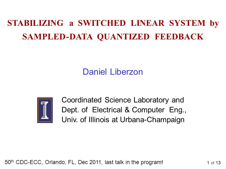 1 of 13 STABILIZING a SWITCHED LINEAR SYSTEM by SAMPLED - DATA QUANTIZED FEEDBACK 50 th CDC-ECC, Orlando, FL, Dec 2011, last talk in the program.