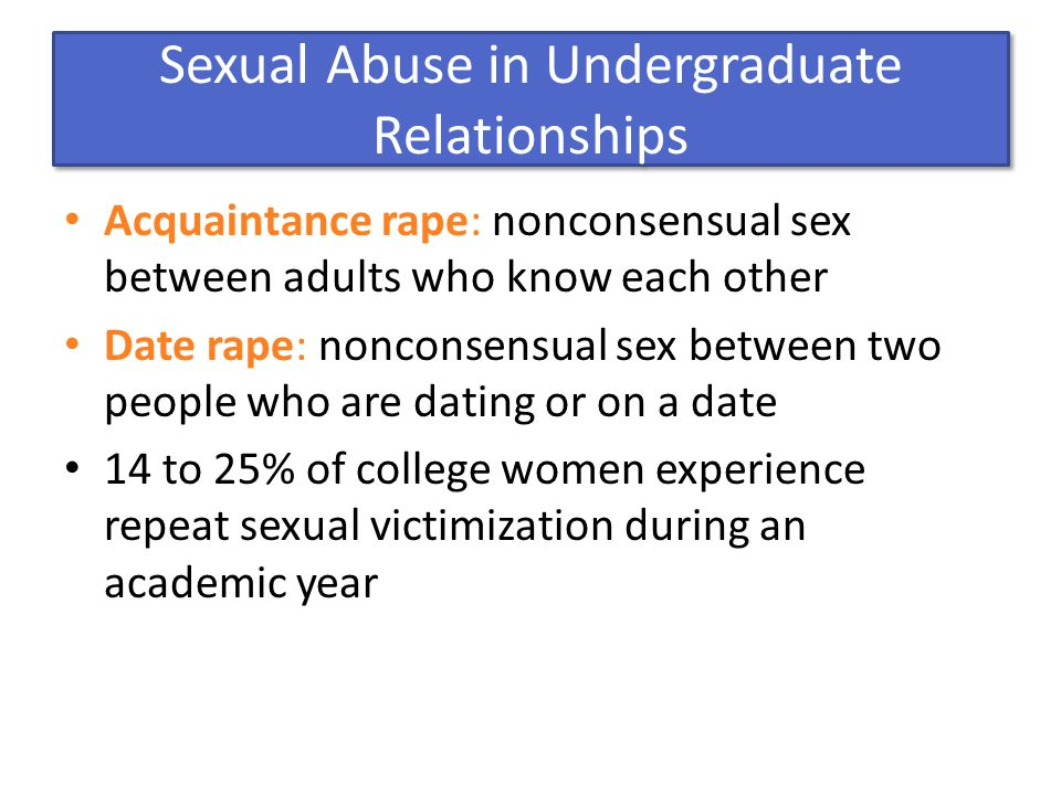 Sexual Abuse in Undergraduate Relationships Acquaintance rape: nonconsensual sex between adults who know each other Date rape: nonconsensual sex between two people who are dating or on a date 14 to 25% of college women experience repeat sexual victimization during an academic year