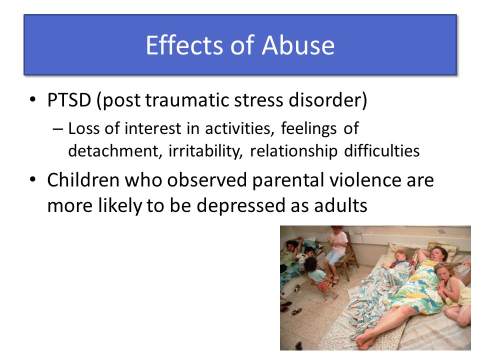 Effects of Abuse PTSD (post traumatic stress disorder) – Loss of interest in activities, feelings of detachment, irritability, relationship difficulties Children who observed parental violence are more likely to be depressed as adults