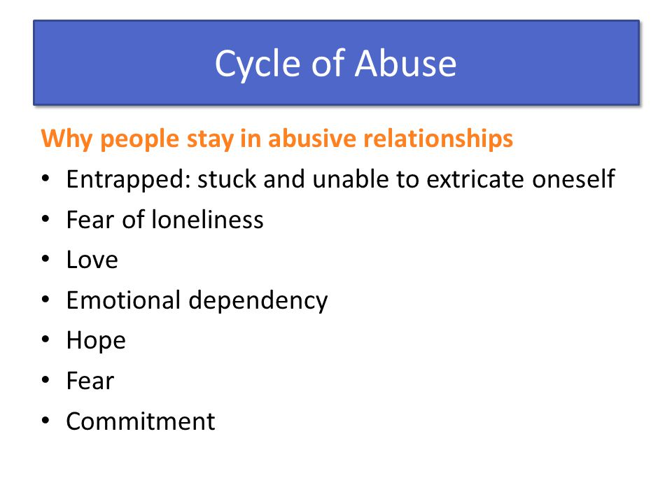 Cycle of Abuse Why people stay in abusive relationships Entrapped: stuck and unable to extricate oneself Fear of loneliness Love Emotional dependency Hope Fear Commitment